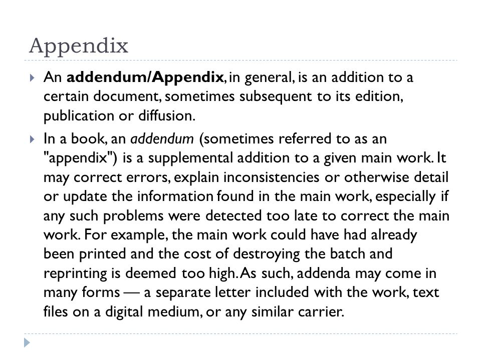 Appendix  An addendum/Appendix, in general, is an addition to a certain document, sometimes subsequent to its edition, publication or diffusion.