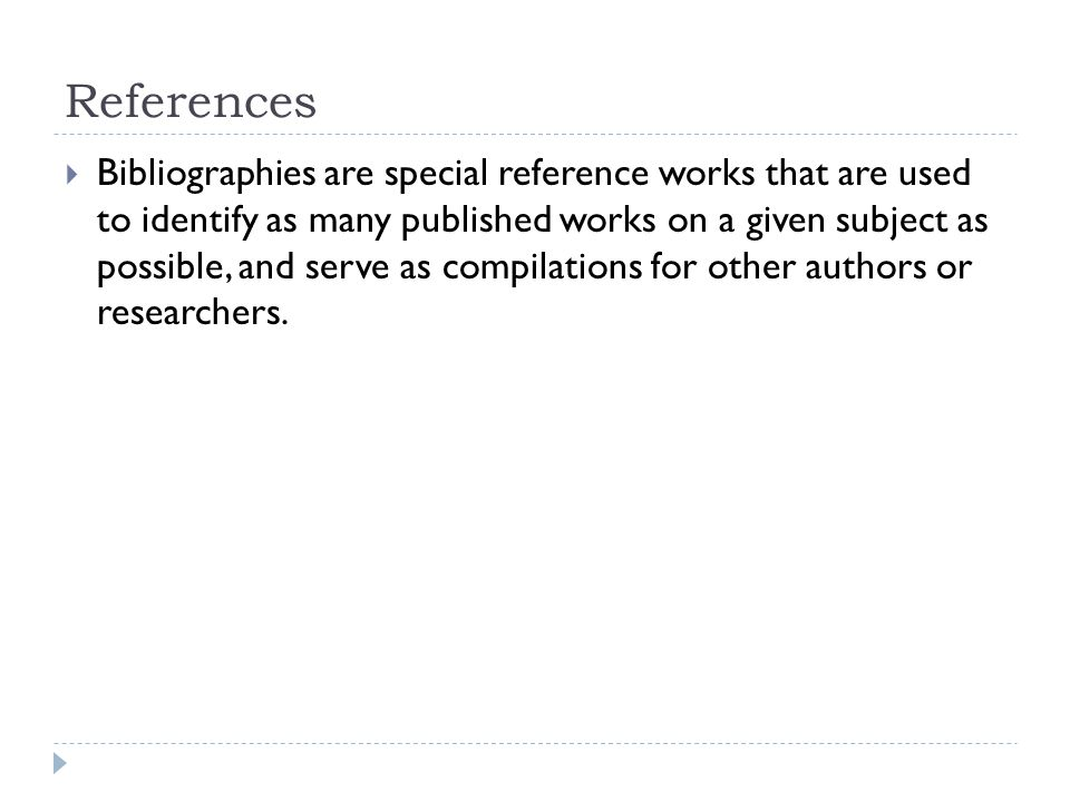 References  Bibliographies are special reference works that are used to identify as many published works on a given subject as possible, and serve as compilations for other authors or researchers.