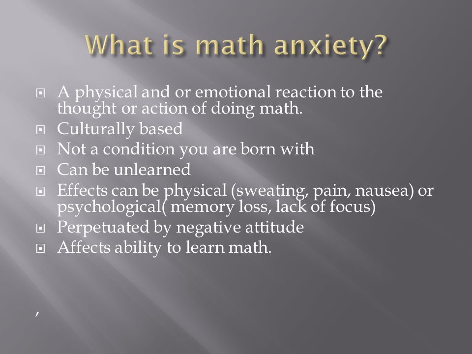  A physical and or emotional reaction to the thought or action of doing math.