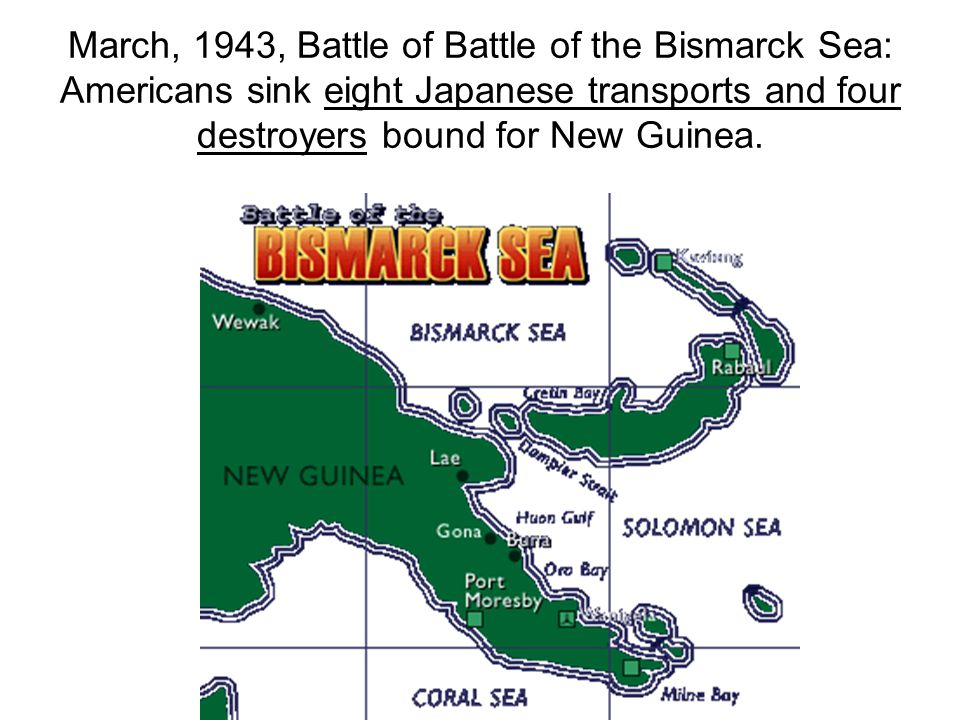 March, 1943, Battle of Battle of the Bismarck Sea: Americans sink eight Japanese transports and four destroyers bound for New Guinea.