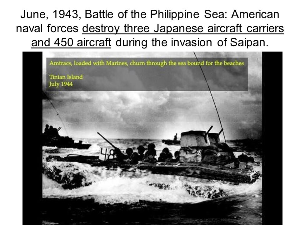 June, 1943, Battle of the Philippine Sea: American naval forces destroy three Japanese aircraft carriers and 450 aircraft during the invasion of Saipan.