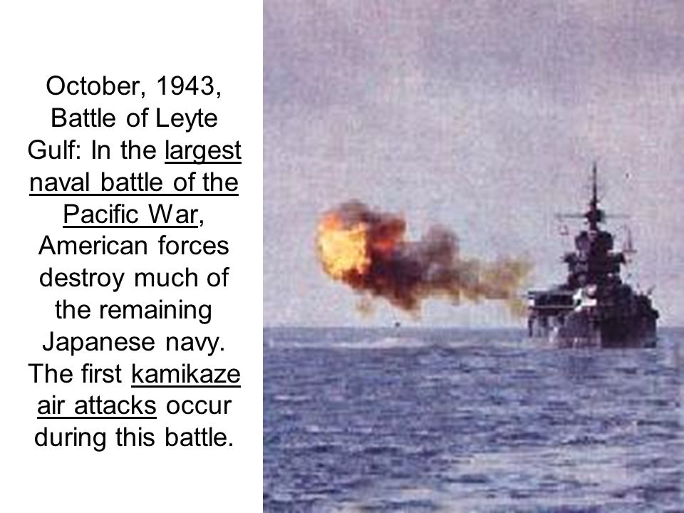 October, 1943, Battle of Leyte Gulf: In the largest naval battle of the Pacific War, American forces destroy much of the remaining Japanese navy.