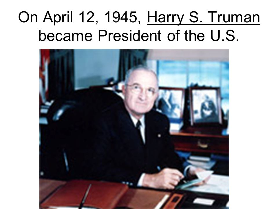 On April 12, 1945, Harry S. Truman became President of the U.S.