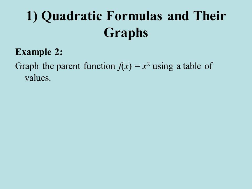 1) Quadratic Formulas and Their Graphs Example 2: Graph the parent function f(x) = x 2 using a table of values.