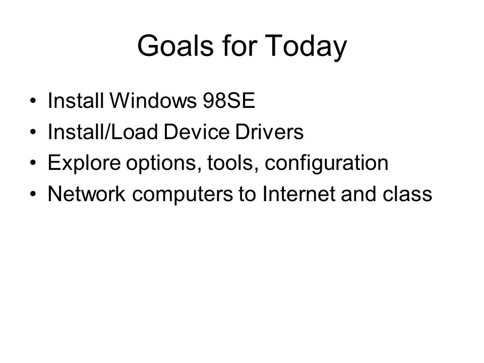 2 Goals For Today Install Windows 98SE Load Device Drivers Explore Options Tools Configuration Network Computers To Internet And Class