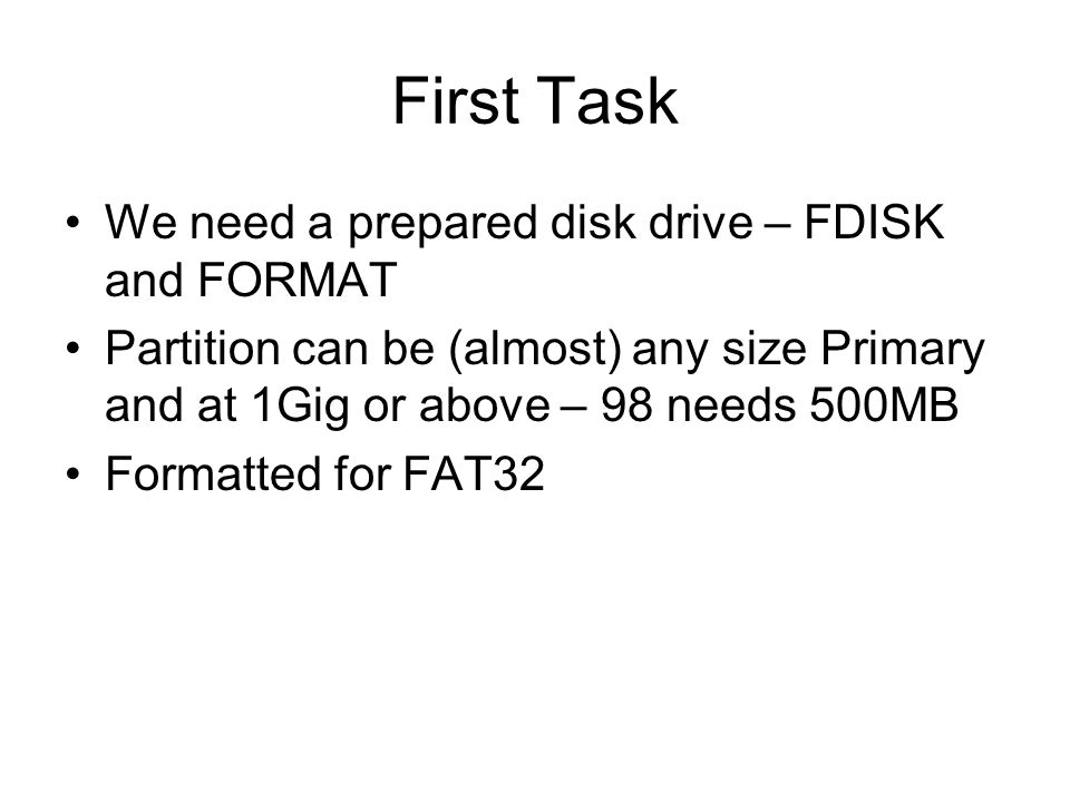 3 First Task We Need A Prepared Disk Drive FDISK And FORMAT Partition Can Be Almost Any Size Primary At 1Gig Or Above 98 Needs 500MB Formatted For