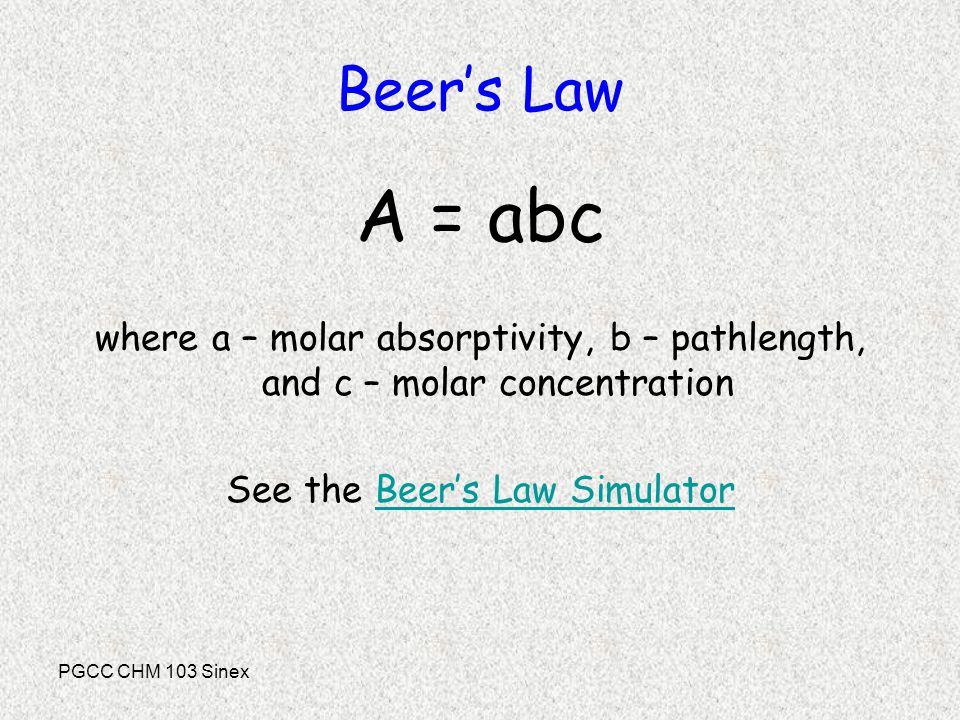 PGCC CHM 103 Sinex Beer's Law A = abc where a – molar absorptivity, b – pathlength, and c – molar concentration See the Beer's Law Simulator