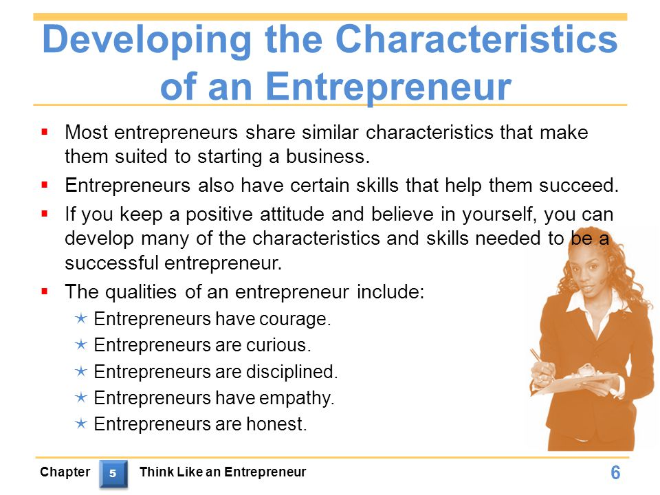 Developing the Characteristics of an Entrepreneur  Most entrepreneurs share similar characteristics that make them suited to starting a business.