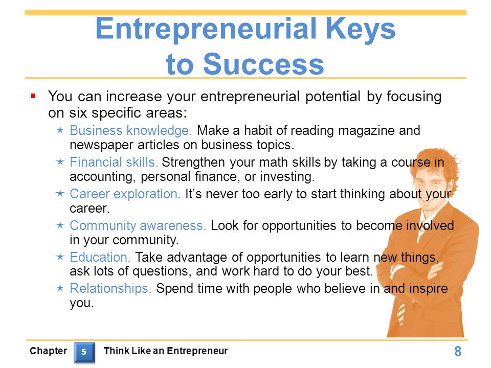Entrepreneurial Keys to Success  You can increase your entrepreneurial potential by focusing on six specific areas:  Business knowledge.