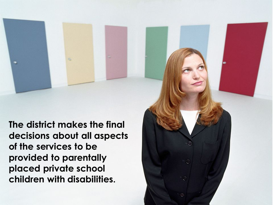 The district makes the final decisions about all aspects of the services to be provided to parentally placed private school children with disabilities.