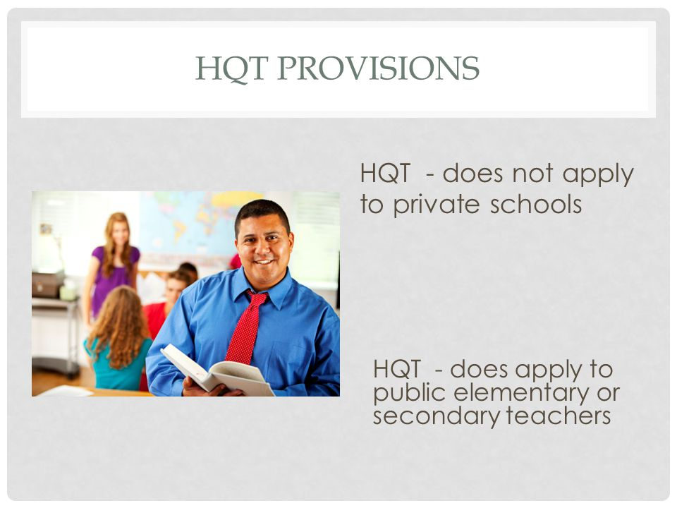 HQT PROVISIONS HQT - does not apply to private schools HQT - does apply to public elementary or secondary teachers