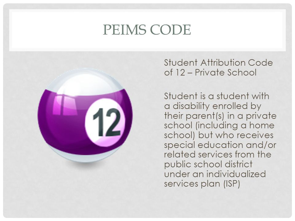 PEIMS CODE Student Attribution Code of 12 – Private School Student is a student with a disability enrolled by their parent(s) in a private school (including a home school) but who receives special education and/or related services from the public school district under an individualized services plan (ISP)
