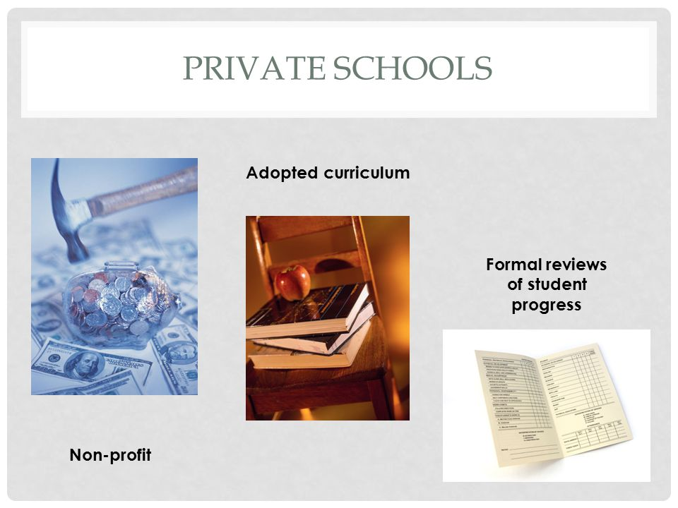 PRIVATE SCHOOLS Non-profit Adopted curriculum Formal reviews of student progress