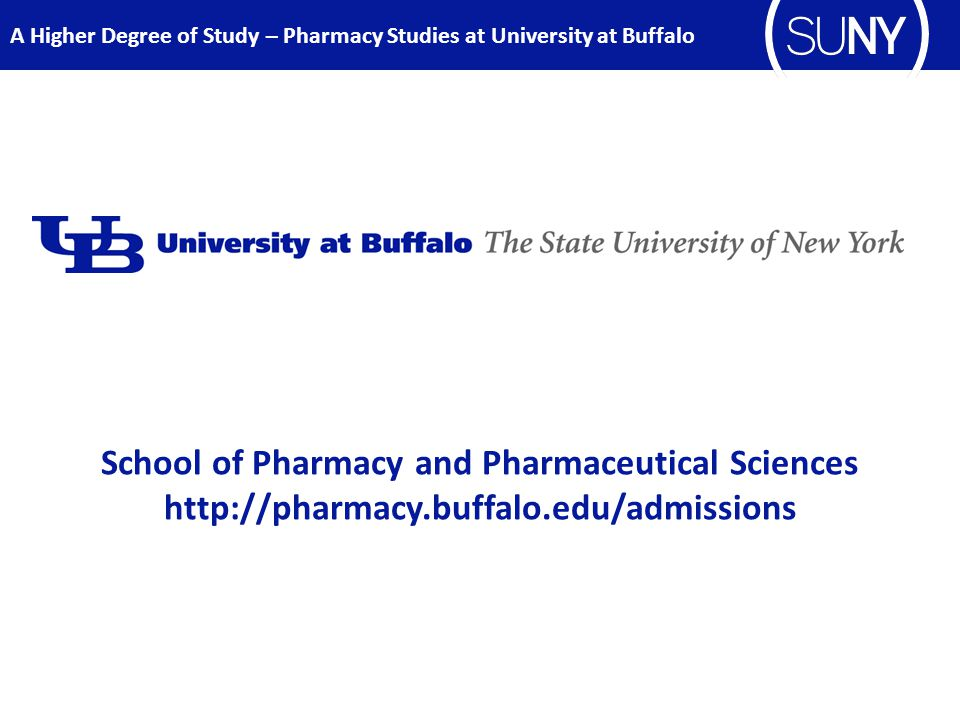 School of Pharmacy and Pharmaceutical Sciences http://pharmacy.buffalo.edu/admissions A Higher Degree of Study – Pharmacy Studies at University at Buffalo
