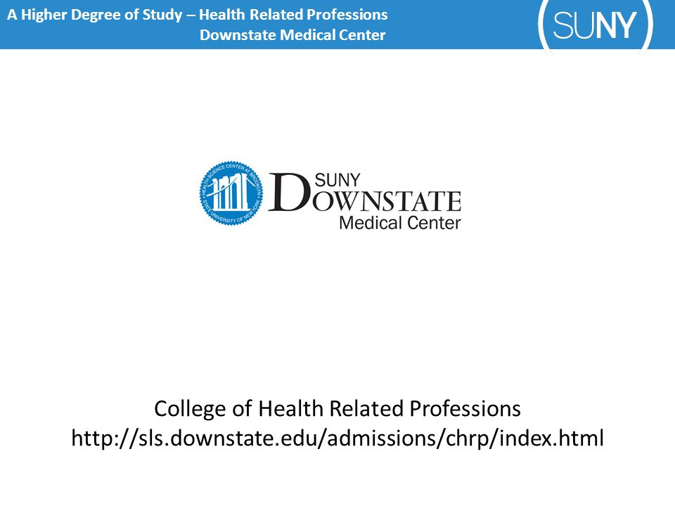 A Higher Degree of Study – Health Related Professions Downstate Medical Center College of Health Related Professions http://sls.downstate.edu/admissions/chrp/index.html