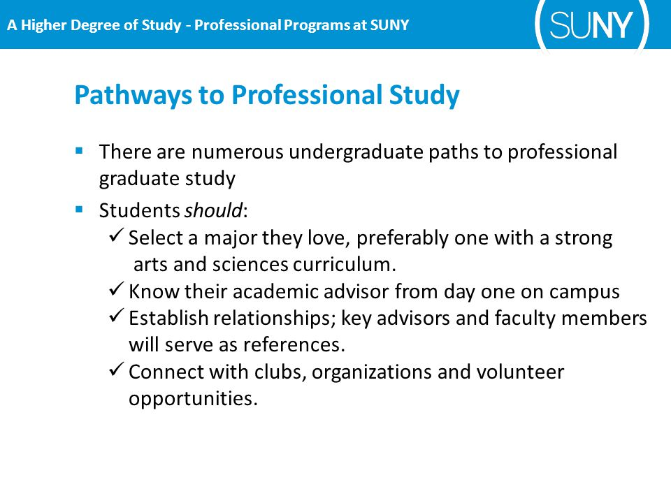 Pathways to Professional Study A Higher Degree of Study - Professional Programs at SUNY  There are numerous undergraduate paths to professional graduate study  Students should: Select a major they love, preferably one with a strong arts and sciences curriculum.