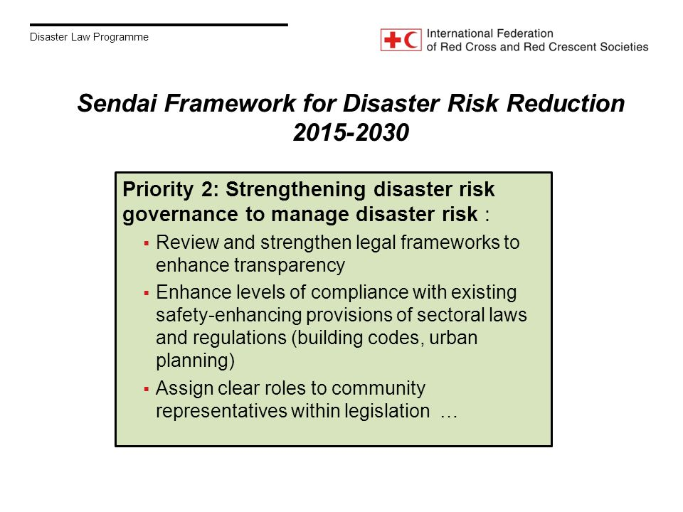 Disaster Law Programme Priority 2: Strengthening disaster risk governance to manage disaster risk :  Review and strengthen legal frameworks to enhance transparency  Enhance levels of compliance with existing safety-enhancing provisions of sectoral laws and regulations (building codes, urban planning)  Assign clear roles to community representatives within legislation … Sendai Framework for Disaster Risk Reduction