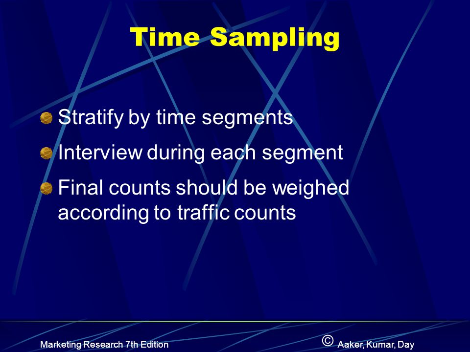 © Marketing Research 7th EditionAaker, Kumar, Day Time Sampling Stratify by time segments Interview during each segment Final counts should be weighed according to traffic counts
