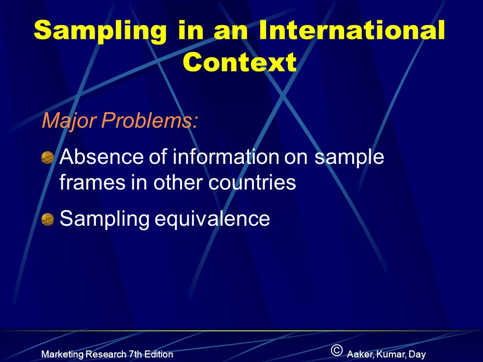 © Marketing Research 7th EditionAaker, Kumar, Day Sampling in an International Context Major Problems: Absence of information on sample frames in other countries Sampling equivalence