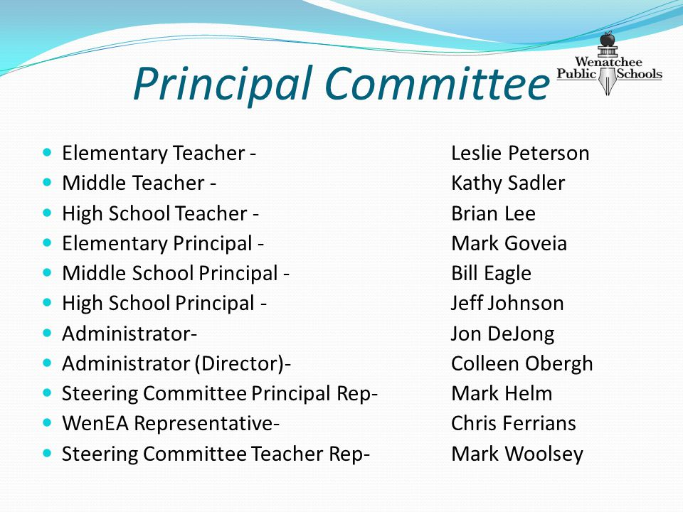 Principal Committee Elementary Teacher - Leslie Peterson Middle Teacher - Kathy Sadler High School Teacher - Brian Lee Elementary Principal - Mark Goveia Middle School Principal -Bill Eagle High School Principal - Jeff Johnson Administrator- Jon DeJong Administrator (Director)- Colleen Obergh Steering Committee Principal Rep- Mark Helm WenEA Representative- Chris Ferrians Steering Committee Teacher Rep- Mark Woolsey