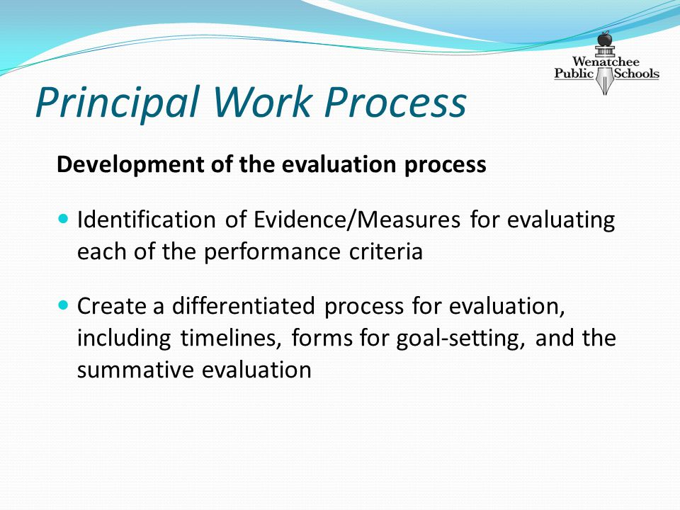 Principal Work Process Development of the evaluation process Identification of Evidence/Measures for evaluating each of the performance criteria Create a differentiated process for evaluation, including timelines, forms for goal-setting, and the summative evaluation