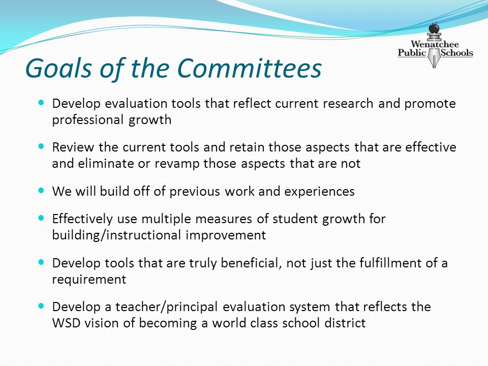 Goals of the Committees Develop evaluation tools that reflect current research and promote professional growth Review the current tools and retain those aspects that are effective and eliminate or revamp those aspects that are not We will build off of previous work and experiences Effectively use multiple measures of student growth for building/instructional improvement Develop tools that are truly beneficial, not just the fulfillment of a requirement Develop a teacher/principal evaluation system that reflects the WSD vision of becoming a world class school district