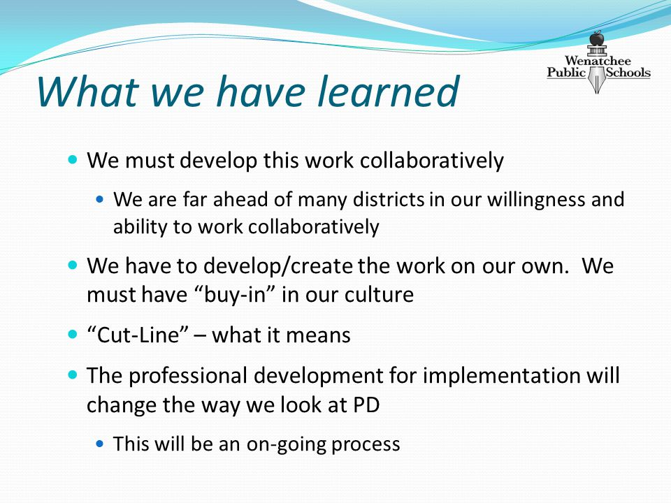 What we have learned We must develop this work collaboratively We are far ahead of many districts in our willingness and ability to work collaboratively We have to develop/create the work on our own.