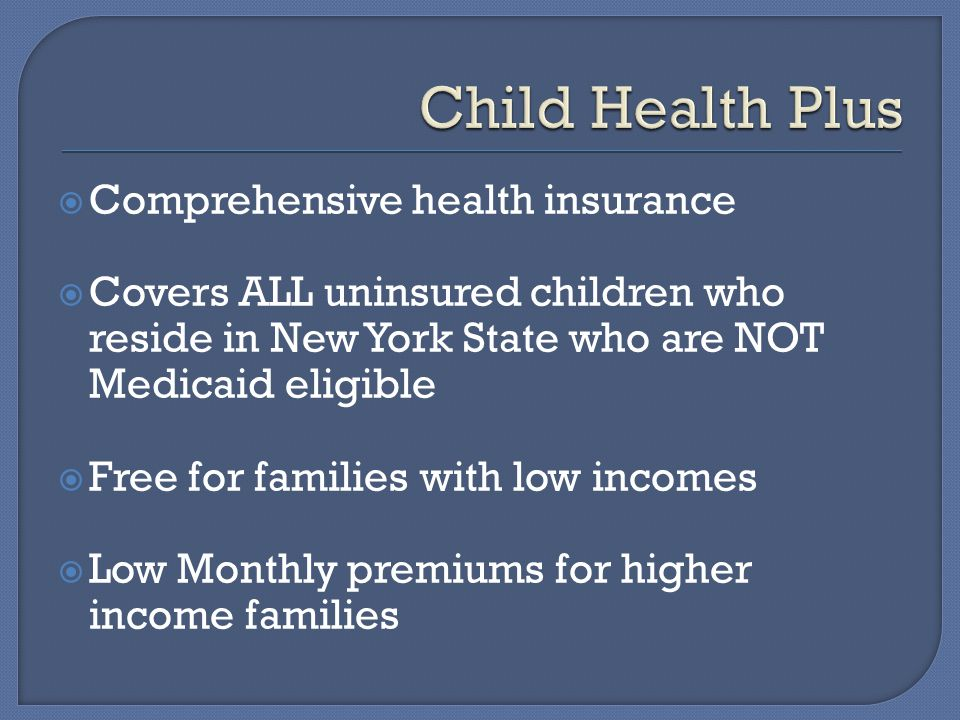  Comprehensive health insurance  Covers ALL uninsured children who reside in New York State who are NOT Medicaid eligible  Free for families with low incomes  Low Monthly premiums for higher income families