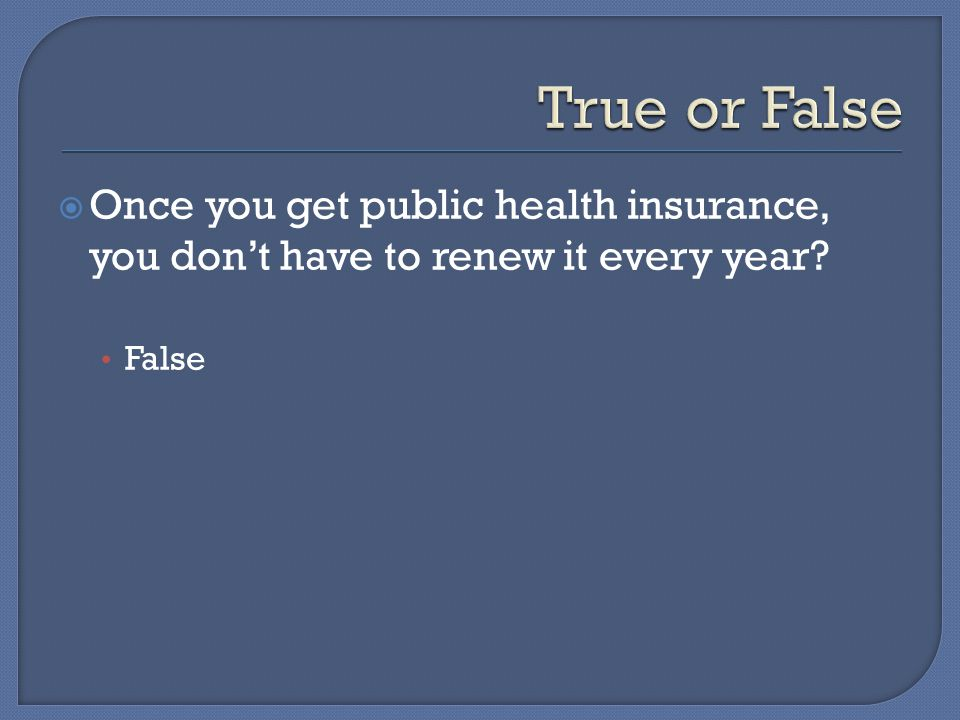  Once you get public health insurance, you don't have to renew it every year False