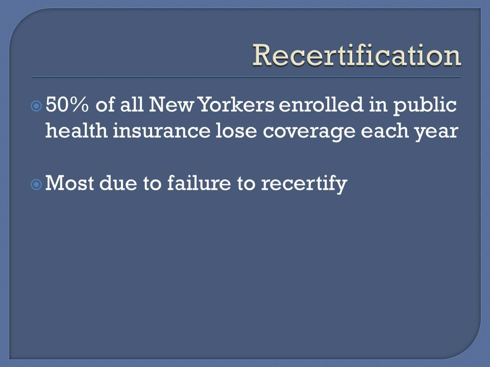 50% of all New Yorkers enrolled in public health insurance lose coverage each year  Most due to failure to recertify