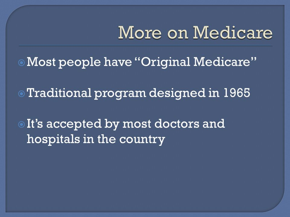  Most people have Original Medicare  Traditional program designed in 1965  It's accepted by most doctors and hospitals in the country