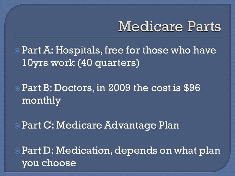  Part A: Hospitals, free for those who have 10yrs work (40 quarters)  Part B: Doctors, in 2009 the cost is $96 monthly  Part C: Medicare Advantage Plan  Part D: Medication, depends on what plan you choose