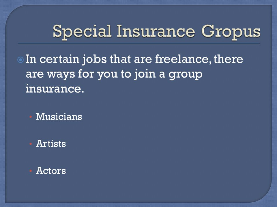  In certain jobs that are freelance, there are ways for you to join a group insurance.