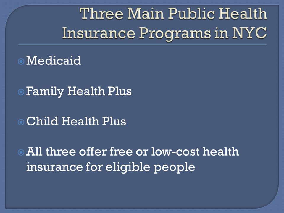  Medicaid  Family Health Plus  Child Health Plus  All three offer free or low-cost health insurance for eligible people