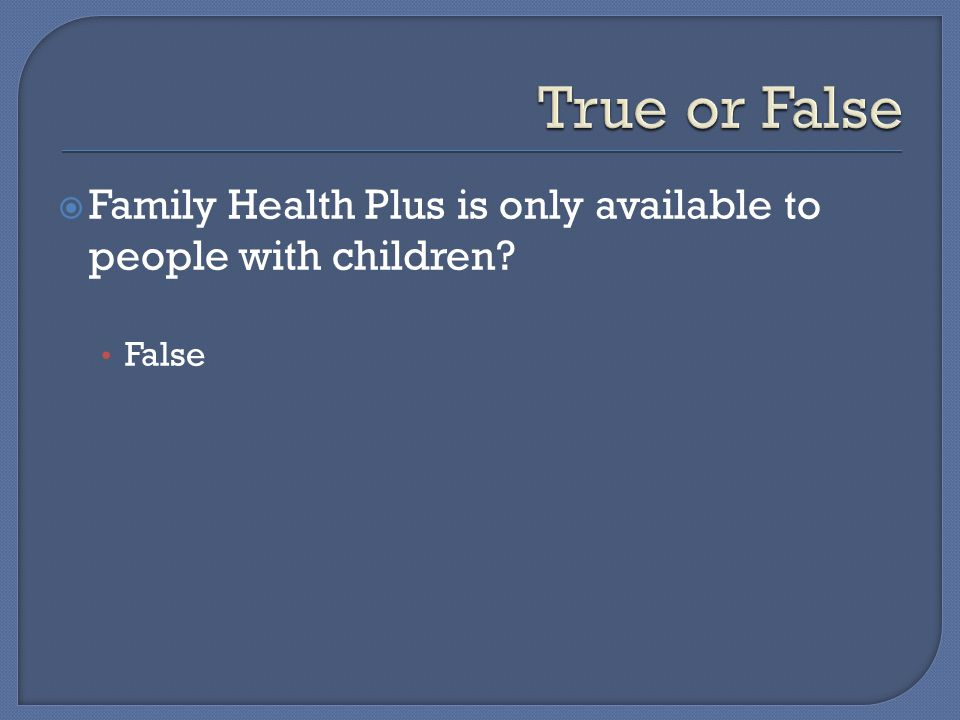  Family Health Plus is only available to people with children False
