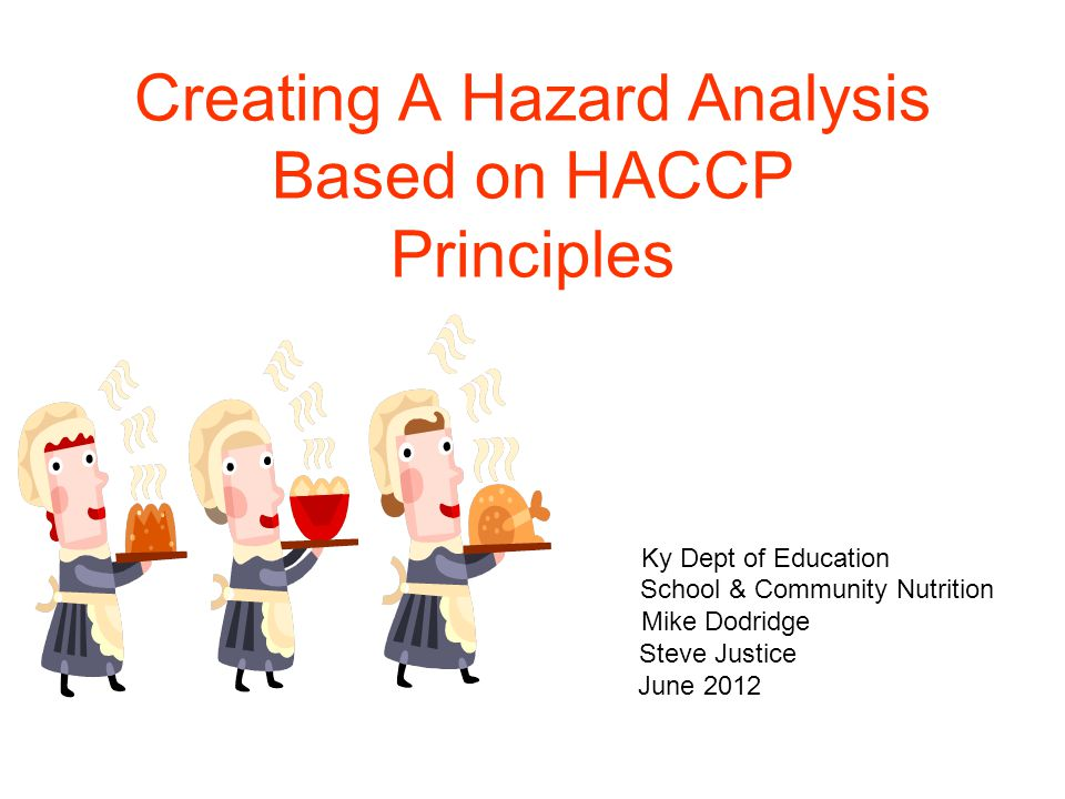 Creating A Hazard Analysis Based on HACCP Principles Ky Dept of Education School & Community Nutrition Mike Dodridge Steve Justice June 2012