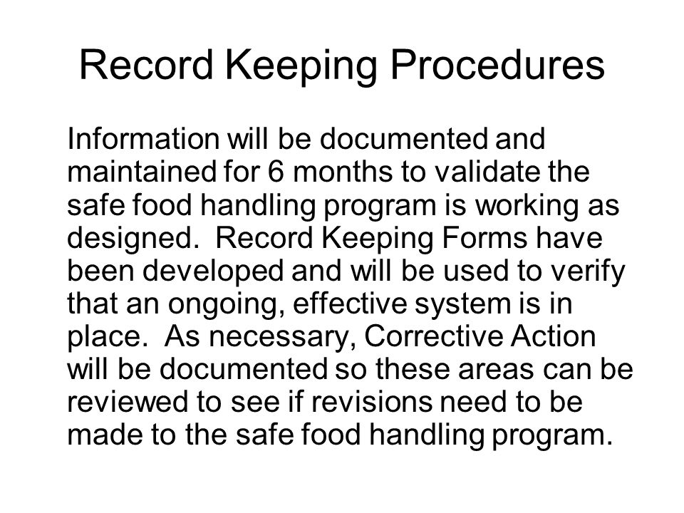 Record Keeping Procedures Information will be documented and maintained for 6 months to validate the safe food handling program is working as designed.