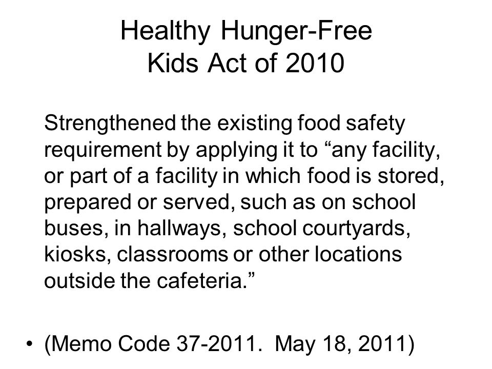 Healthy Hunger-Free Kids Act of 2010 Strengthened the existing food safety requirement by applying it to any facility, or part of a facility in which food is stored, prepared or served, such as on school buses, in hallways, school courtyards, kiosks, classrooms or other locations outside the cafeteria. (Memo Code