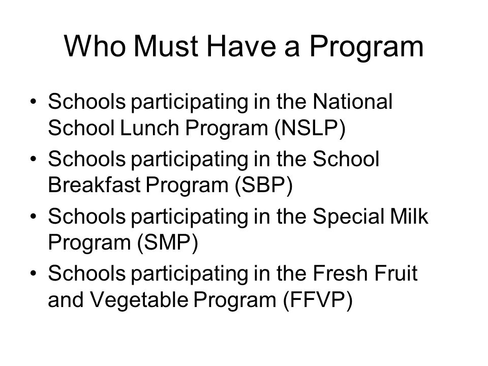 Who Must Have a Program Schools participating in the National School Lunch Program (NSLP) Schools participating in the School Breakfast Program (SBP) Schools participating in the Special Milk Program (SMP) Schools participating in the Fresh Fruit and Vegetable Program (FFVP)