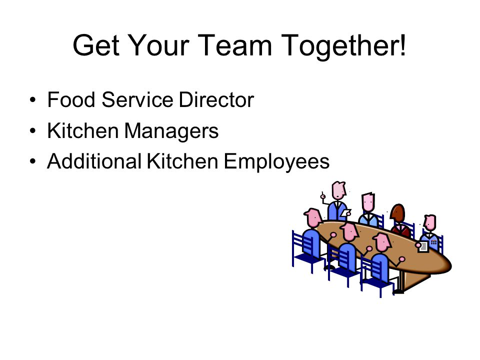 Get Your Team Together! Food Service Director Kitchen Managers Additional Kitchen Employees
