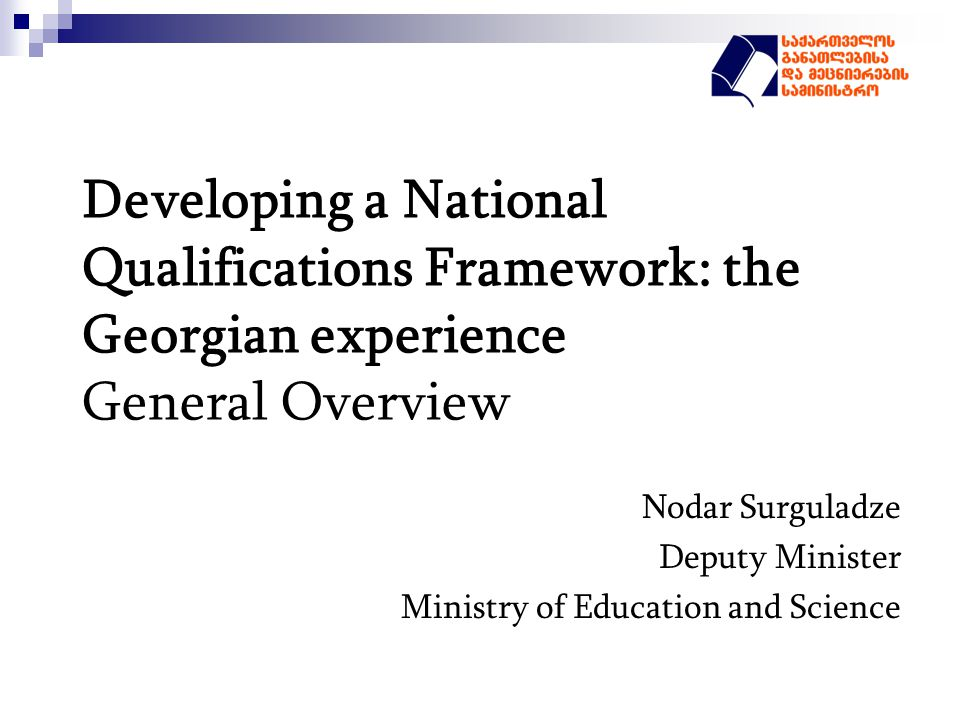 Developing a National Qualifications Framework: the Georgian experience General Overview Nodar Surguladze Deputy Minister Ministry of Education and Science