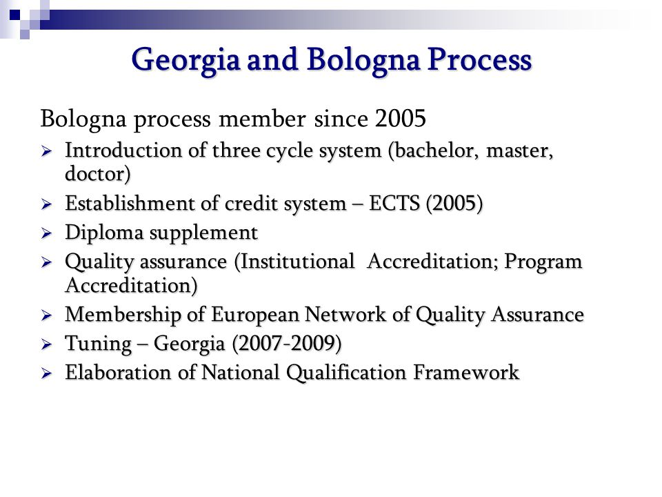 Georgia and Bologna Process Bologna process member since 2005  Introduction of three cycle system (bachelor, master, doctor)  Establishment of credit system – ECTS (2005)  Diploma supplement  Quality assurance (Institutional Accreditation; Program Accreditation)  Membership of European Network of Quality Assurance  Tuning – Georgia ( )  Elaboration of National Qualification Framework