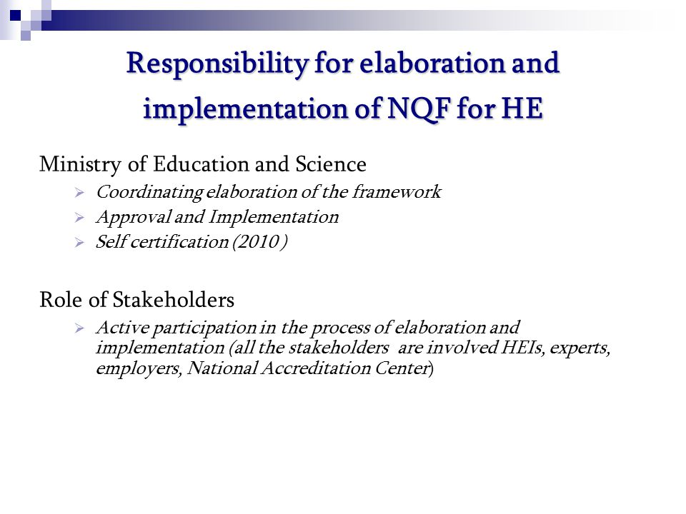Responsibility for elaboration and implementation of NQF for HE Ministry of Education and Science  Coordinating elaboration of the framework  Approval and Implementation  Self certification (2010 ) Role of Stakeholders  Active participation in the process of elaboration and implementation (all the stakeholders are involved HEIs, experts, employers, National Accreditation Center)