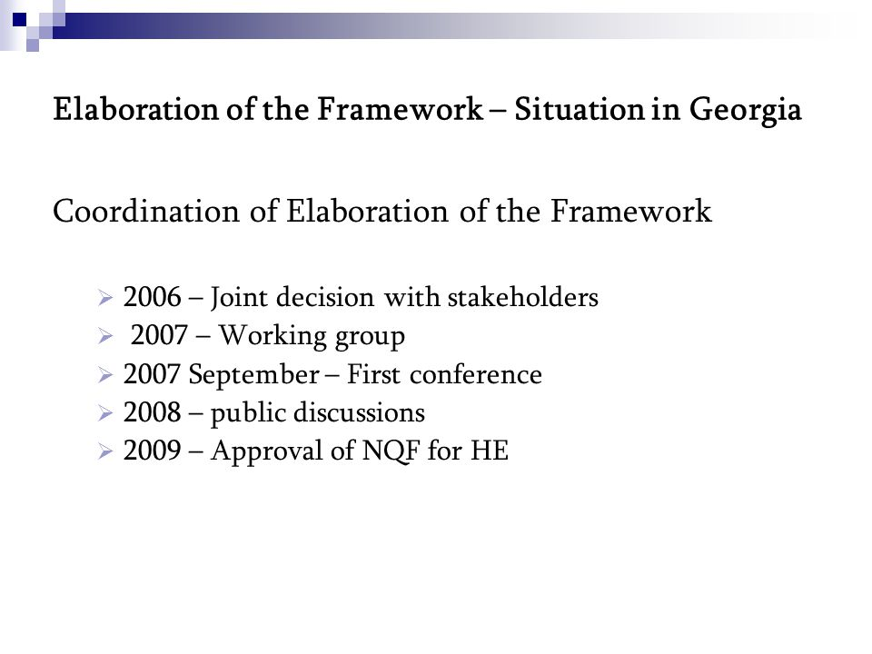 Elaboration of the Framework – Situation in Georgia Coordination of Elaboration of the Framework  2006 – Joint decision with stakeholders  2007 – Working group  2007 September – First conference  2008 – public discussions  2009 – Approval of NQF for HE