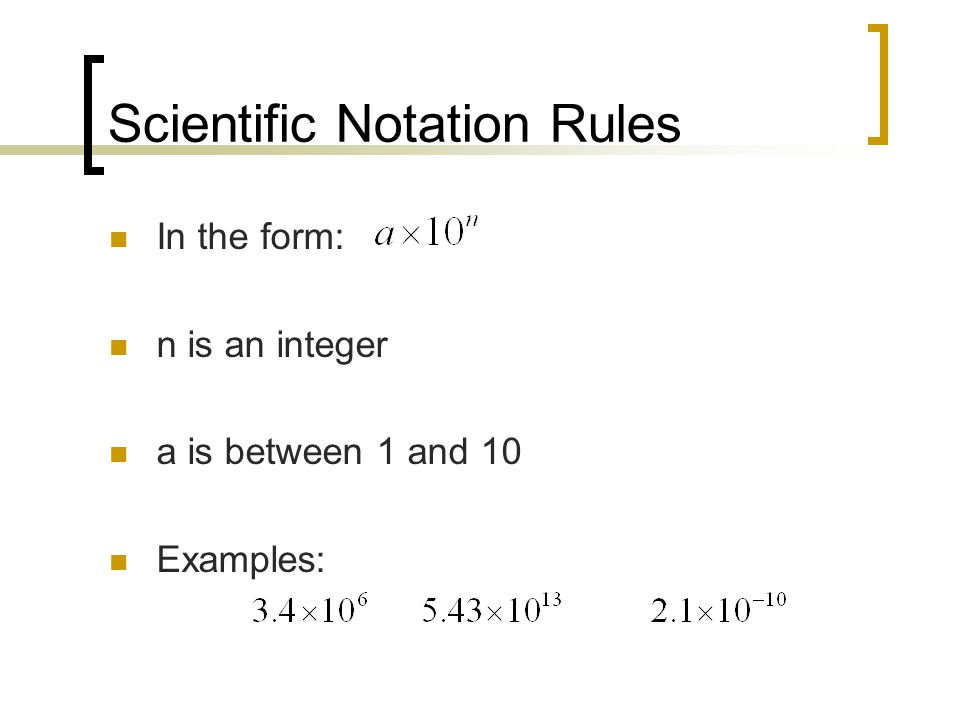 Scientific Notation Rules In the form: n is an integer a is between 1 and 10 Examples: