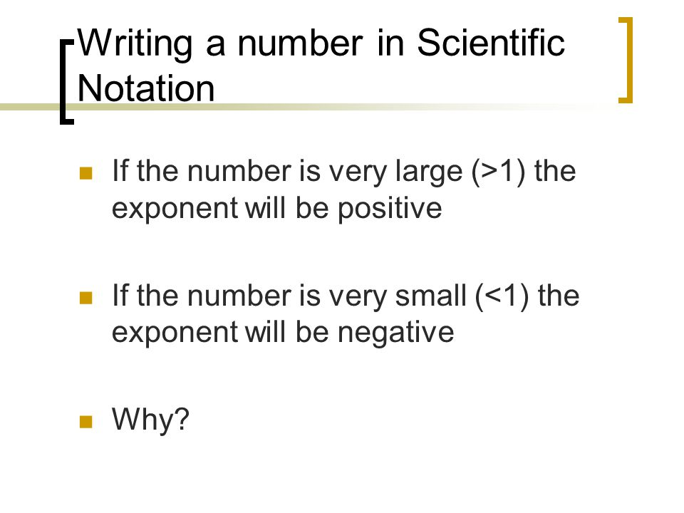 Writing a number in Scientific Notation If the number is very large (>1) the exponent will be positive If the number is very small (<1) the exponent will be negative Why