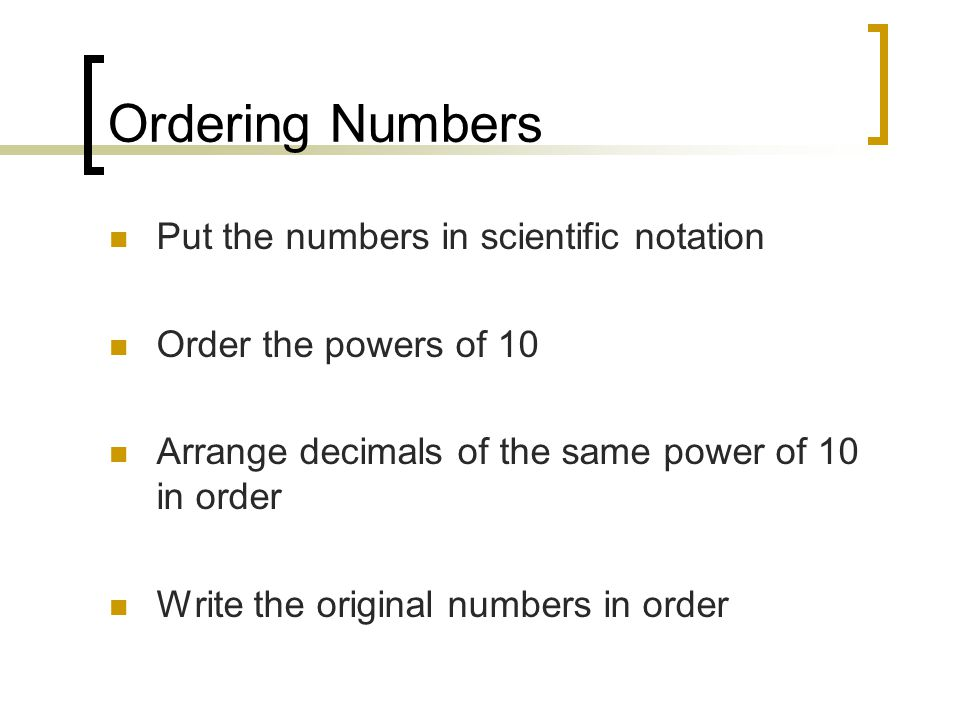 Ordering Numbers Put the numbers in scientific notation Order the powers of 10 Arrange decimals of the same power of 10 in order Write the original numbers in order