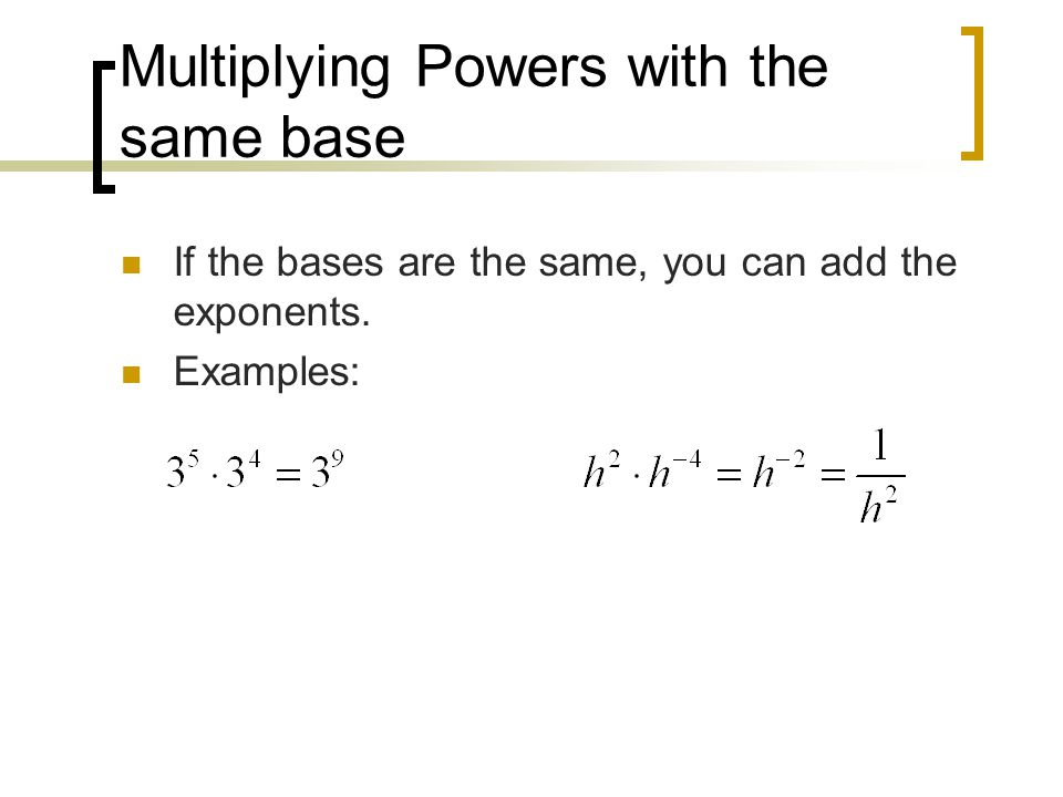 Multiplying Powers with the same base If the bases are the same, you can add the exponents.