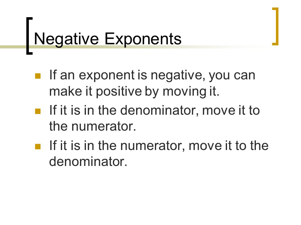 Negative Exponents If an exponent is negative, you can make it positive by moving it.