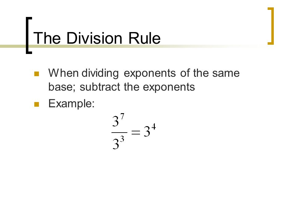 The Division Rule When dividing exponents of the same base; subtract the exponents Example: